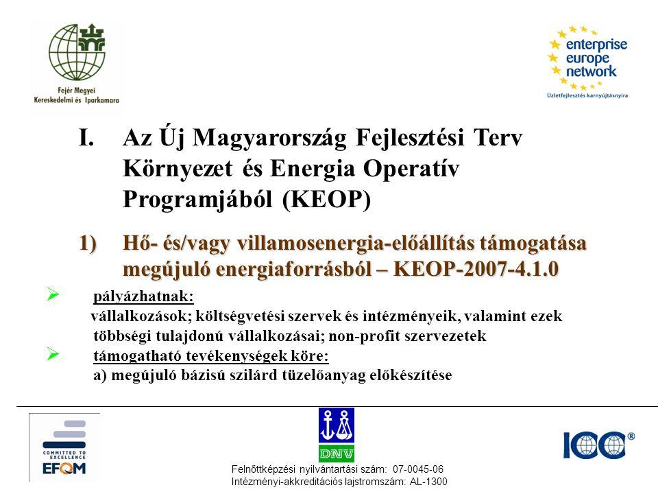 Felnőttképzési nyilvántartási szám: 07-0045-06 Intézményi-akkreditációs lajstromszám: AL-1300 I.Az Új Magyarország Fejlesztési Terv Környezet és Energia Operatív Programjából (KEOP) 1) Hő- és/vagy villamosenergia-előállítás támogatása megújuló energiaforrásból – KEOP-2007-4.1.0  pályázhatnak: vállalkozások; költségvetési szervek és intézményeik, valamint ezek többségi tulajdonú vállalkozásai; non-profit szervezetek  támogatható tevékenységek köre: a)megújuló bázisú szilárd tüzelőanyag előkészítése