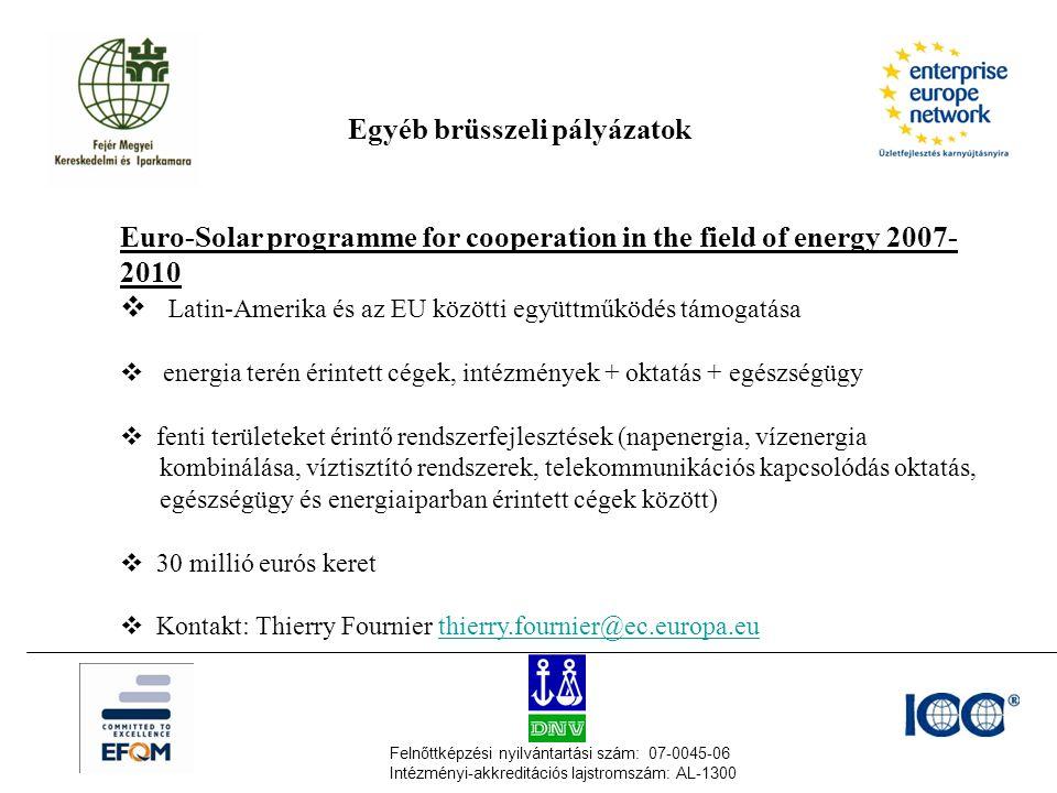 Felnőttképzési nyilvántartási szám: 07-0045-06 Intézményi-akkreditációs lajstromszám: AL-1300 Egyéb brüsszeli pályázatok Euro-Solar programme for cooperation in the field of energy 2007- 2010  Latin-Amerika és az EU közötti együttműködés támogatása  energia terén érintett cégek, intézmények + oktatás + egészségügy  fenti területeket érintő rendszerfejlesztések (napenergia, vízenergia kombinálása, víztisztító rendszerek, telekommunikációs kapcsolódás oktatás, egészségügy és energiaiparban érintett cégek között)  30 millió eurós keret  Kontakt: Thierry Fournier thierry.fournier@ec.europa.euthierry.fournier@ec.europa.eu
