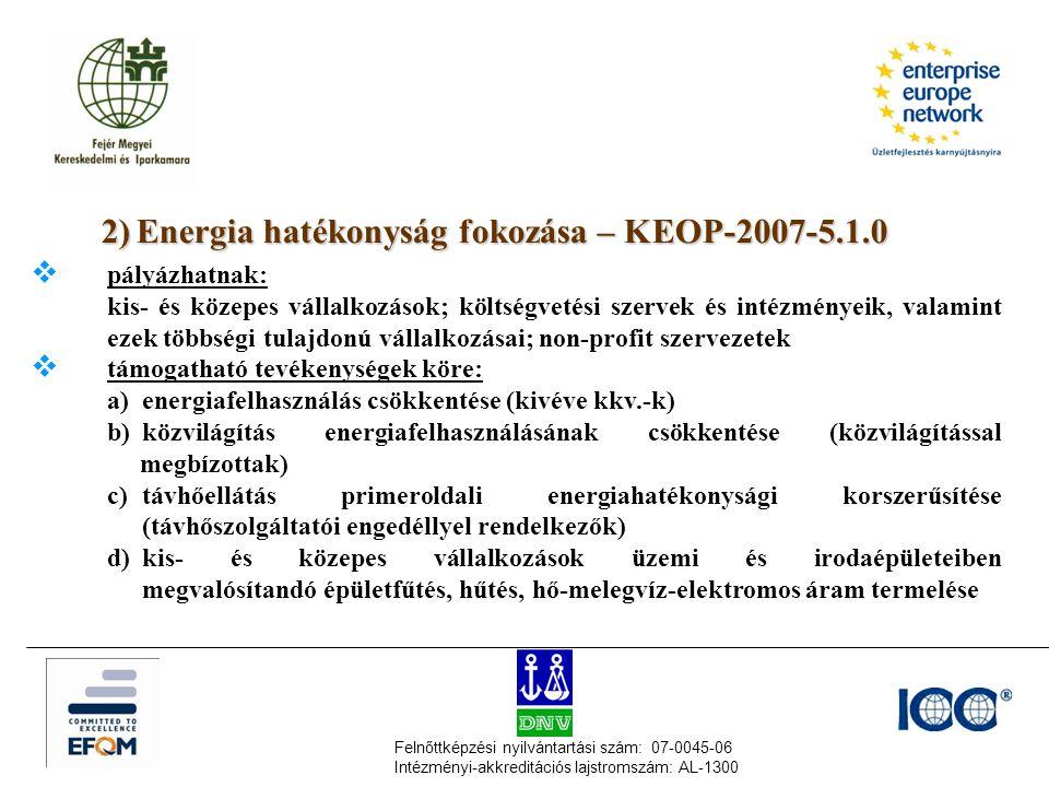 Felnőttképzési nyilvántartási szám: 07-0045-06 Intézményi-akkreditációs lajstromszám: AL-1300 2)Energia hatékonyság fokozása – KEOP-2007-5.1.0  pályázhatnak: kis- és közepes vállalkozások; költségvetési szervek és intézményeik, valamint ezek többségi tulajdonú vállalkozásai; non-profit szervezetek  támogatható tevékenységek köre: a) energiafelhasználás csökkentése (kivéve kkv.-k) b) közvilágítás energiafelhasználásának csökkentése (közvilágítással megbízottak) c) távhőellátás primeroldali energiahatékonysági korszerűsítése (távhőszolgáltatói engedéllyel rendelkezők) d) kis- és közepes vállalkozások üzemi és irodaépületeiben megvalósítandó épületfűtés, hűtés, hő-melegvíz-elektromos áram termelése