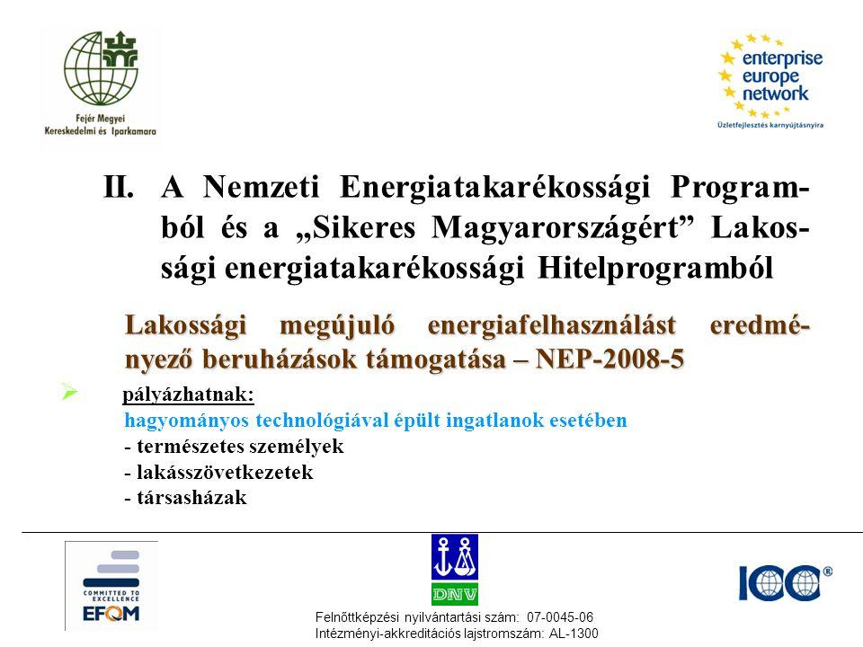 """Felnőttképzési nyilvántartási szám: 07-0045-06 Intézményi-akkreditációs lajstromszám: AL-1300 II.A Nemzeti Energiatakarékossági Program- ból és a """"Sikeres Magyarországért Lakos- sági energiatakarékossági Hitelprogramból Lakossági megújuló energiafelhasználást eredmé- nyező beruházások támogatása – NEP-2008-5 Lakossági megújuló energiafelhasználást eredmé- nyező beruházások támogatása – NEP-2008-5  pályázhatnak: hagyományos technológiával épült ingatlanok esetében - természetes személyek - lakásszövetkezetek - társasházak"""