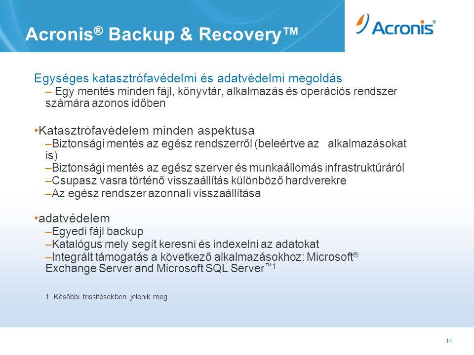 14 Acronis ® Backup & Recovery™ Egységes katasztrófavédelmi és adatvédelmi megoldás – Egy mentés minden fájl, könyvtár, alkalmazás és operációs rendszer számára azonos időben •Katasztrófavédelem minden aspektusa –Biztonsági mentés az egész rendszerről (beleértve az alkalmazásokat is) –Biztonsági mentés az egész szerver és munkaállomás infrastruktúráról –Csupasz vasra történő visszaállítás különböző hardverekre –Az egész rendszer azonnali visszaállítása •adatvédelem –Egyedi fájl backup –Katalógus mely segít keresni és indexelni az adatokat –Integrált támogatás a következő alkalmazásokhoz: Microsoft ® Exchange Server and Microsoft SQL Server ™1 1.