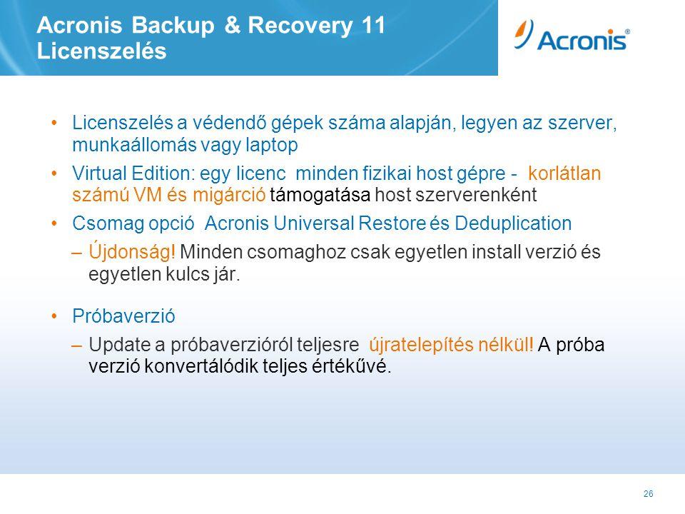 26 Acronis Backup & Recovery 11 Licenszelés •Licenszelés a védendő gépek száma alapján, legyen az szerver, munkaállomás vagy laptop •Virtual Edition: egy licenc minden fizikai host gépre - korlátlan számú VM és migárció támogatása host szerverenként •Csomag opció Acronis Universal Restore és Deduplication –Újdonság.