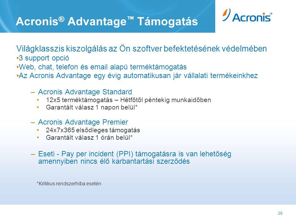 28 Acronis ® Advantage ™ Támogatás Világklasszis kiszolgálás az Ön szoftver befektetésének védelmében •3 support opció •Web, chat, telefon és email alapú terméktámogatás •Az Acronis Advantage egy évig automatikusan jár vállalati termékeinkhez –Acronis Advantage Standard •12x5 terméktámogatás – Hétfőtől péntekig munkaidőben •Garantált válasz 1 napon belül* –Acronis Advantage Premier •24x7x365 elsődleges támogatás •Garantált válasz 1 órán belül* –Eseti - Pay per incident (PPI) támogatásra is van lehetőség amennyiben nincs élő karbantartási szerződés *Kritikus rendszerhiba esetén
