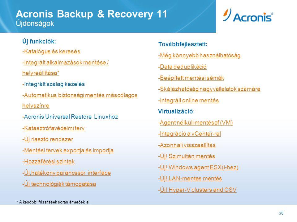 30 Acronis Backup & Recovery 11 Újdonságok Új funkciók: -Katalógus és keresésKatalógus -Integrált alkalmazások mentése / helyreállítása*Integrált alkalmazások mentése / helyreállítása* -Integrált szalag kezelés -Automatikus biztonsági mentés másodlagos helyszínreAutomatikus biztonsági mentés másodlagos helyszínre -Acronis Universal Restore Linuxhoz -Katasztrófavédelmi tervKatasztrófavédelmi terv -Új riasztó rendszer -Mentési tervek exportja és importjaMentési tervek exportja és importja -Hozzáférési szintekHozzáférési szintek -Új,hatékony parancssor interfaceÚj,hatékony parancssor interface -Új technológiák támogatása Továbbfejlesztett: -Még könnyebb használhatóságMég könnyebb használhatóság -Data deduplikációData deduplikáció -Beépített mentési sémákBeépített mentési sémák -Skálázhatóság nagyvállalatok számáraSkálázhatóság nagyvállalatok számára -Integrált online mentésIntegrált online Virtualizáció: -Agent nélküli mentésof (VM)Agent nélküli mentésof (VM -Integráció a vCenter-relIntegráció a vCenter -Azonnali visszaállításAzonnali visszaállítás -Új.