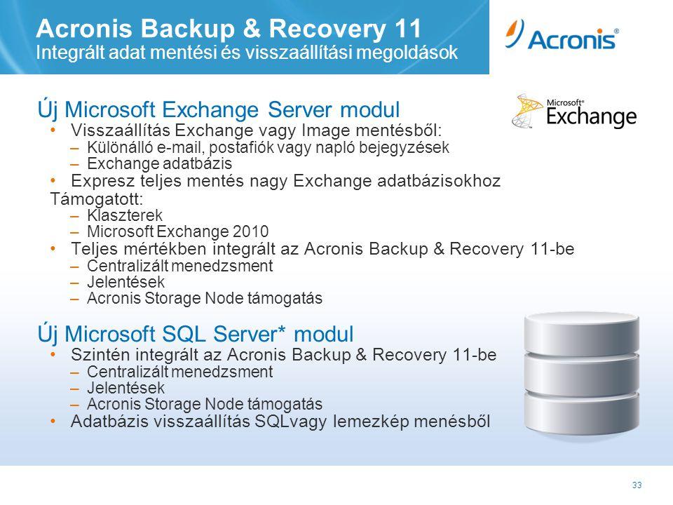 33 Acronis Backup & Recovery 11 Integrált adat mentési és visszaállítási megoldások Új Microsoft Exchange Server modul •Visszaállítás Exchange vagy Image mentésből: –Különálló e-mail, postafiók vagy napló bejegyzések –Exchange adatbázis •Expresz teljes mentés nagy Exchange adatbázisokhoz Támogatott: –Klaszterek –Microsoft Exchange 2010 •Teljes mértékben integrált az Acronis Backup & Recovery 11-be –Centralizált menedzsment –Jelentések –Acronis Storage Node támogatás Új Microsoft SQL Server* modul •Szintén integrált az Acronis Backup & Recovery 11-be –Centralizált menedzsment –Jelentések –Acronis Storage Node támogatás •Adatbázis visszaállítás SQLvagy lemezkép menésből