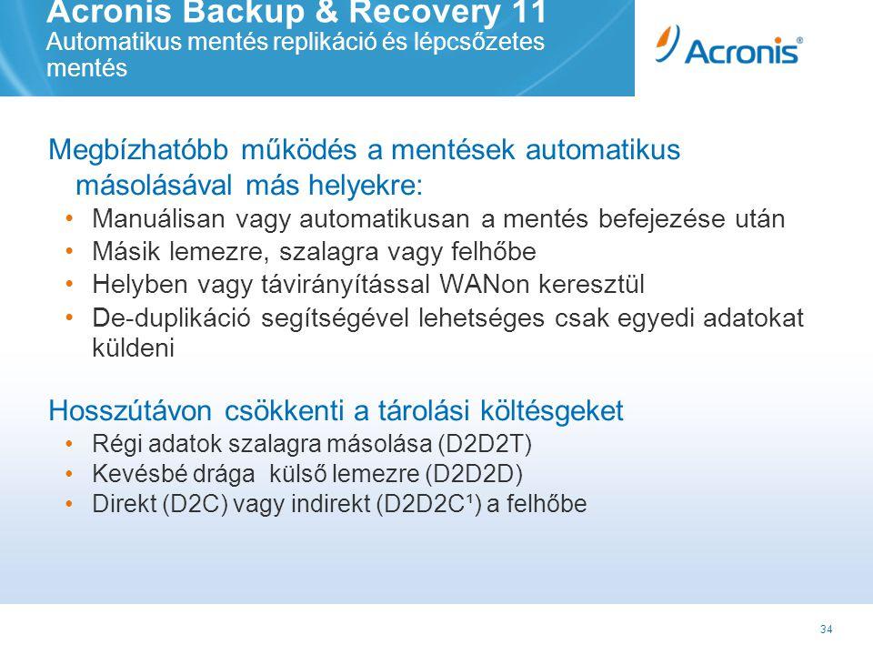 34 Acronis Backup & Recovery 11 Automatikus mentés replikáció és lépcsőzetes mentés Megbízhatóbb működés a mentések automatikus másolásával más helyekre: •Manuálisan vagy automatikusan a mentés befejezése után •Másik lemezre, szalagra vagy felhőbe •Helyben vagy távirányítással WANon keresztül •De-duplikáció segítségével lehetséges csak egyedi adatokat küldeni Hosszútávon csökkenti a tárolási költésgeket •Régi adatok szalagra másolása (D2D2T) •Kevésbé drága külső lemezre (D2D2D) •Direkt (D2C) vagy indirekt (D2D2C¹) a felhőbe