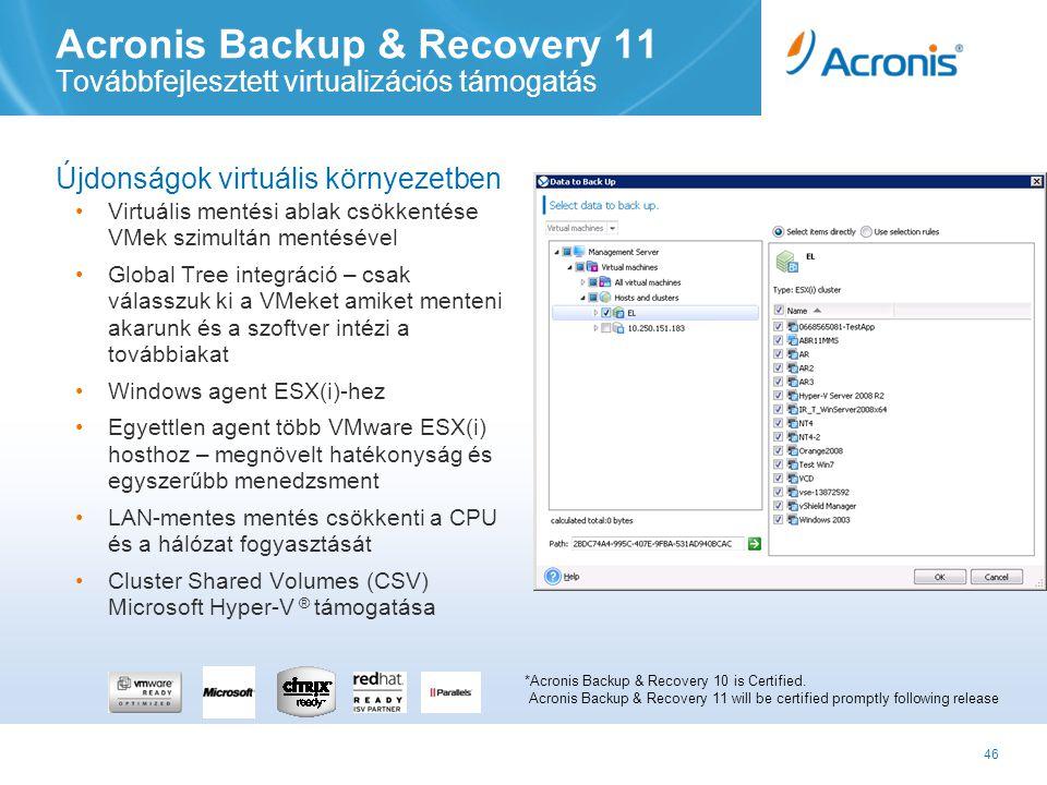 46 Acronis Backup & Recovery 11 Továbbfejlesztett virtualizációs támogatás Újdonságok virtuális környezetben •Virtuális mentési ablak csökkentése VMek szimultán mentésével •Global Tree integráció – csak válasszuk ki a VMeket amiket menteni akarunk és a szoftver intézi a továbbiakat •Windows agent ESX(i)-hez •Egyettlen agent több VMware ESX(i) hosthoz – megnövelt hatékonyság és egyszerűbb menedzsment •LAN-mentes mentés csökkenti a CPU és a hálózat fogyasztását •Cluster Shared Volumes (CSV) Microsoft Hyper-V ® támogatása *Acronis Backup & Recovery 10 is Certified.