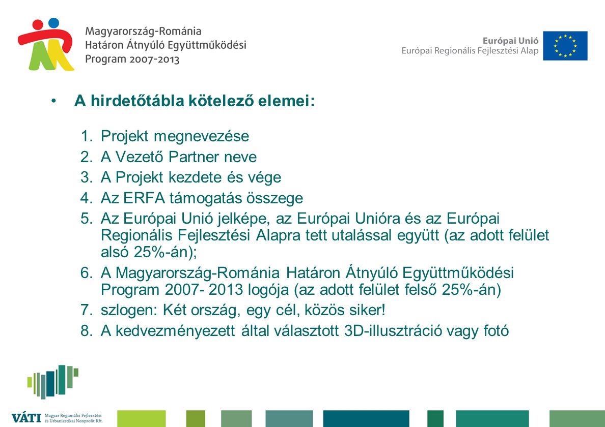 •A hirdetőtábla kötelező elemei: 1.Projekt megnevezése 2.A Vezető Partner neve 3.A Projekt kezdete és vége 4.Az ERFA támogatás összege 5.Az Európai Unió jelképe, az Európai Unióra és az Európai Regionális Fejlesztési Alapra tett utalással együtt (az adott felület alsó 25%-án); 6.A Magyarország-Románia Határon Átnyúló Együttműködési Program 2007- 2013 logója (az adott felület felső 25%-án) 7.szlogen: Két ország, egy cél, közös siker.