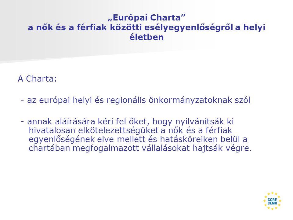 """""""Európai Charta a nők és a férfiak közötti esélyegyenlőségről a helyi életben A Charta: - az európai helyi és regionális önkormányzatoknak szól - annak aláírására kéri fel őket, hogy nyilvánítsák ki hivatalosan elkötelezettségüket a nők és a férfiak egyenlőségének elve mellett és hatásköreiken belül a chartában megfogalmazott vállalásokat hajtsák végre."""