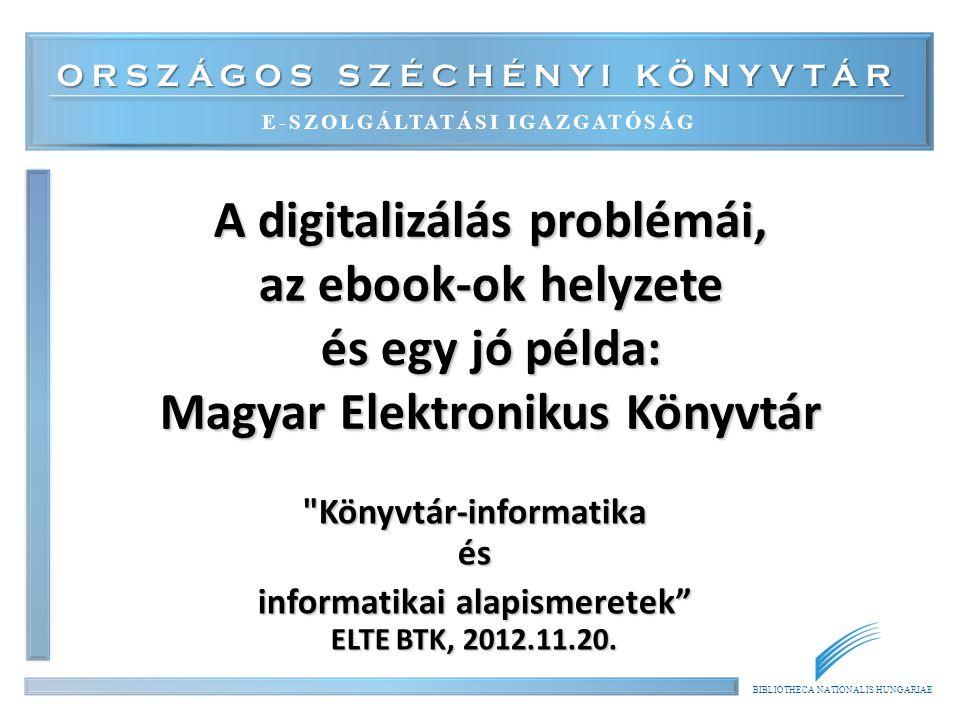 BIBLIOTHECA NATIONALIS HUNGARIAE Kínálat 1.Helyzetkép 2.Digitalizálás problémái 3.E-book-ok, e-kiadás, e-kiadók 4.A Magyar Elektronikus Könyvtár példája 2014.