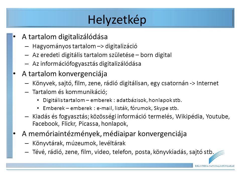 BIBLIOTHECA NATIONALIS HUNGARIAE Helyzetkép • A tartalom digitalizálódása – Hagyományos tartalom –> digitalizáció – Az eredeti digitális tartalom születése – born digital – Az információfogyasztás digitalizálódása • A tartalom konvergenciája – Könyvek, sajtó, film, zene, rádió digitálisan, egy csatornán -> Internet – Tartalom és kommunikáció; • Digitális tartalom – emberek : adatbázisok, honlapok stb.