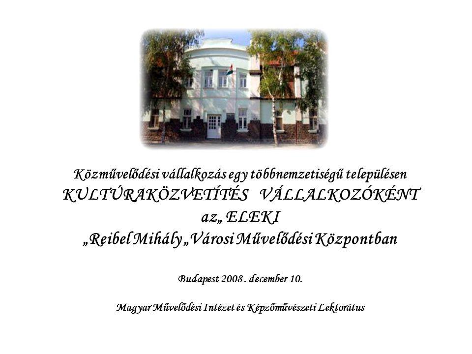 """Közművelődési vállalkozás egy többnemzetiségű településen KULTÚRAKÖZVETÍTÉS VÁLLALKOZÓKÉNT az"""" ELEKI """"Reibel Mihály """"Városi Művelődési Központban Buda"""