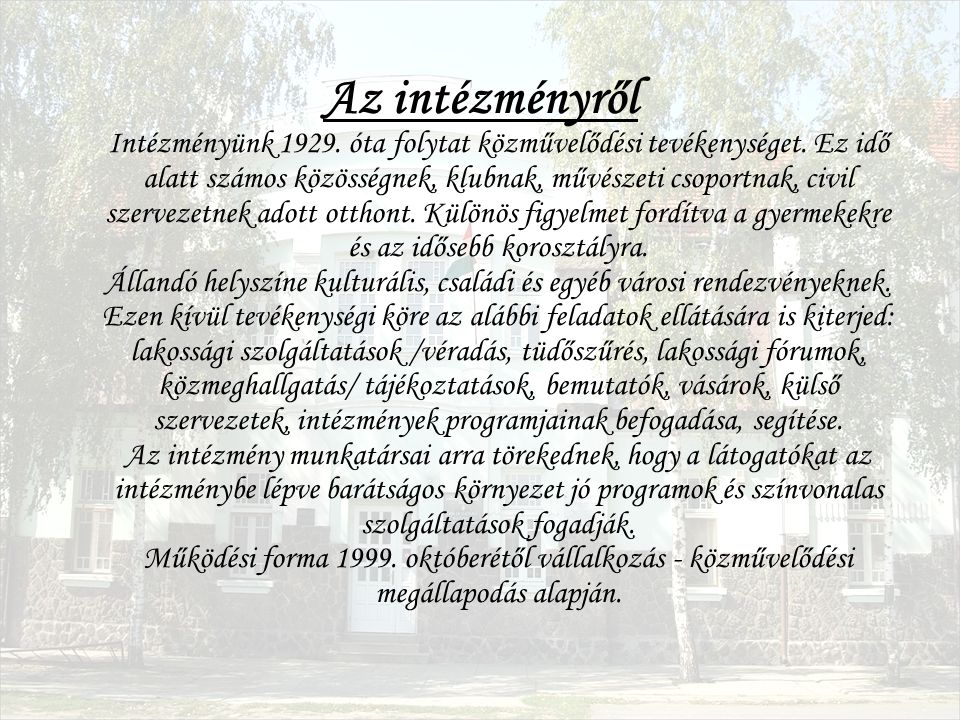 Az intézményről Intézményünk 1929. óta folytat közművelődési tevékenységet. Ez idő alatt számos közösségnek, klubnak, művészeti csoportnak, civil szer