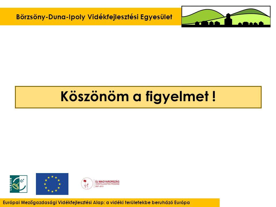 Börzsöny-Duna-Ipoly Vidékfejlesztési Egyesület Európai Mezőgazdasági Vidékfejlesztési Alap: a vidéki területekbe beruházó Európa Köszönöm a figyelmet