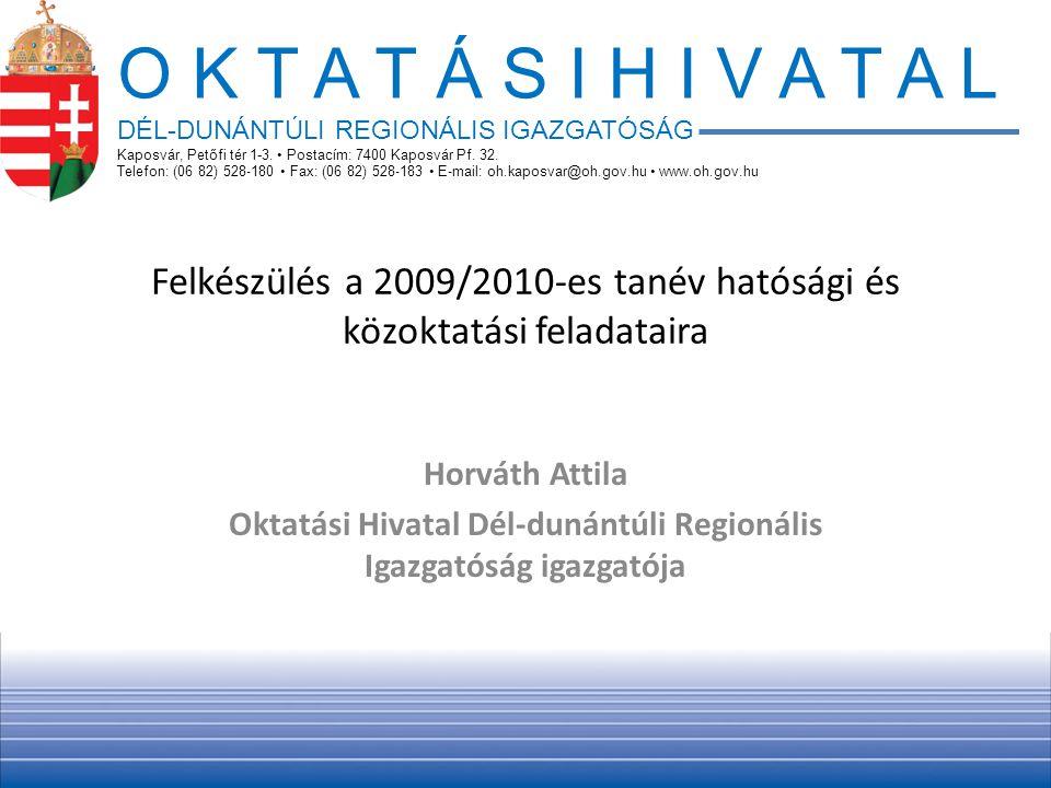 Felkészülés a 2009/2010-es tanév hatósági és közoktatási feladataira Horváth Attila Oktatási Hivatal Dél-dunántúli Regionális Igazgatóság igazgatója O