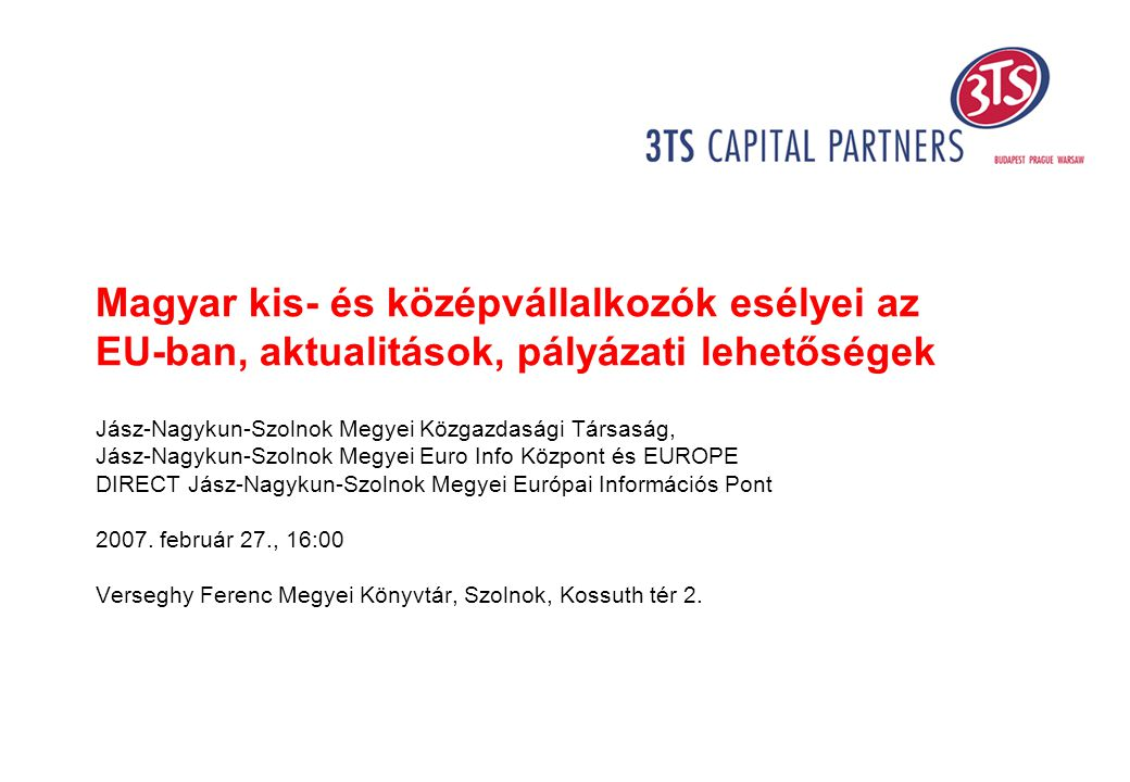 Magyar kis- és középvállalkozók esélyei az EU-ban, aktualitások, pályázati lehetőségek Jász-Nagykun-Szolnok Megyei Közgazdasági Társaság, Jász-Nagykun