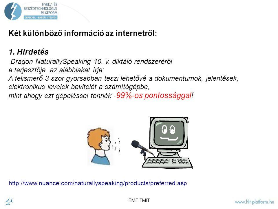 BME TMIT Beszédfelismerő termékek A felismerés ma már elfogadható pontosságú ahhoz, hogy felhasználói interfészként működjön számos területen: - hangtárcsázás - Egyszerű adatbevitel – kézmentes vezérlés - Beszéd információs rendszerek – dialógusrendszerek – ember-gép kommunikáció - Diktálás (beszéd-szöveg átalakítás) – zárt témakörő dokumentumok szerkesztése - Böngészés hanggal – W3C beszéd interfész keretrendszer VoiceXML2+ Speech Grammar Specification (SRGS) lehetővé teszi az emberek számára a hangvezérlést megfelelően megtervezett web- alapú szolgáltatásoknál - Multimédia indexálás - Ügyfélszolgálati beszélgetés elemzés