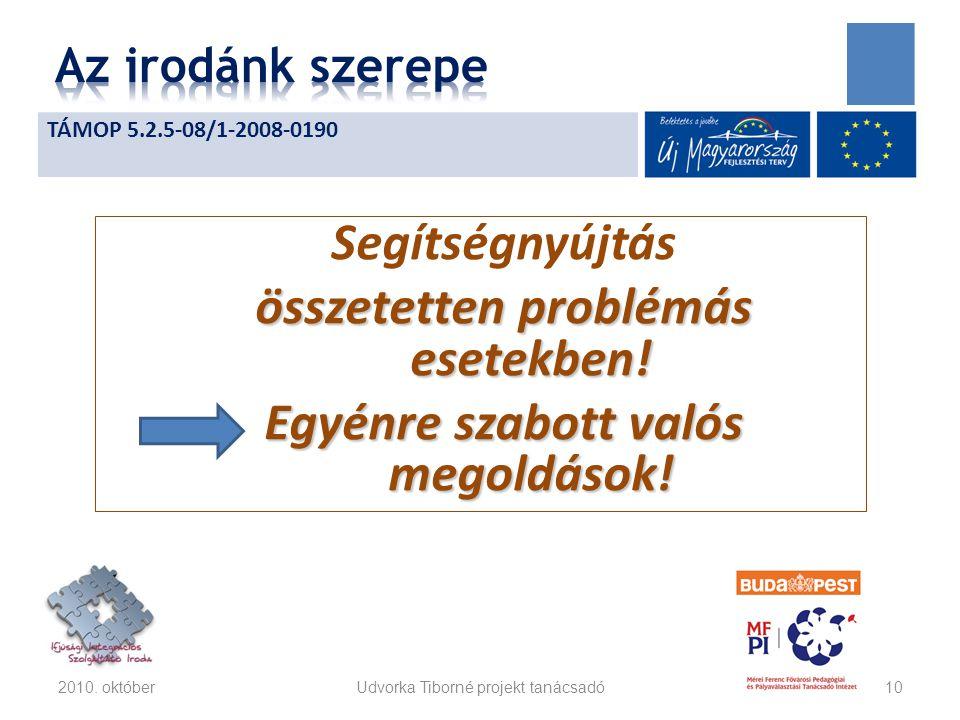 Segítségnyújtás összetetten problémás esetekben! Egyénre szabott valós megoldások! 2010. októberUdvorka Tiborné projekt tanácsadó10 TÁMOP 5.2.5-08/1-2