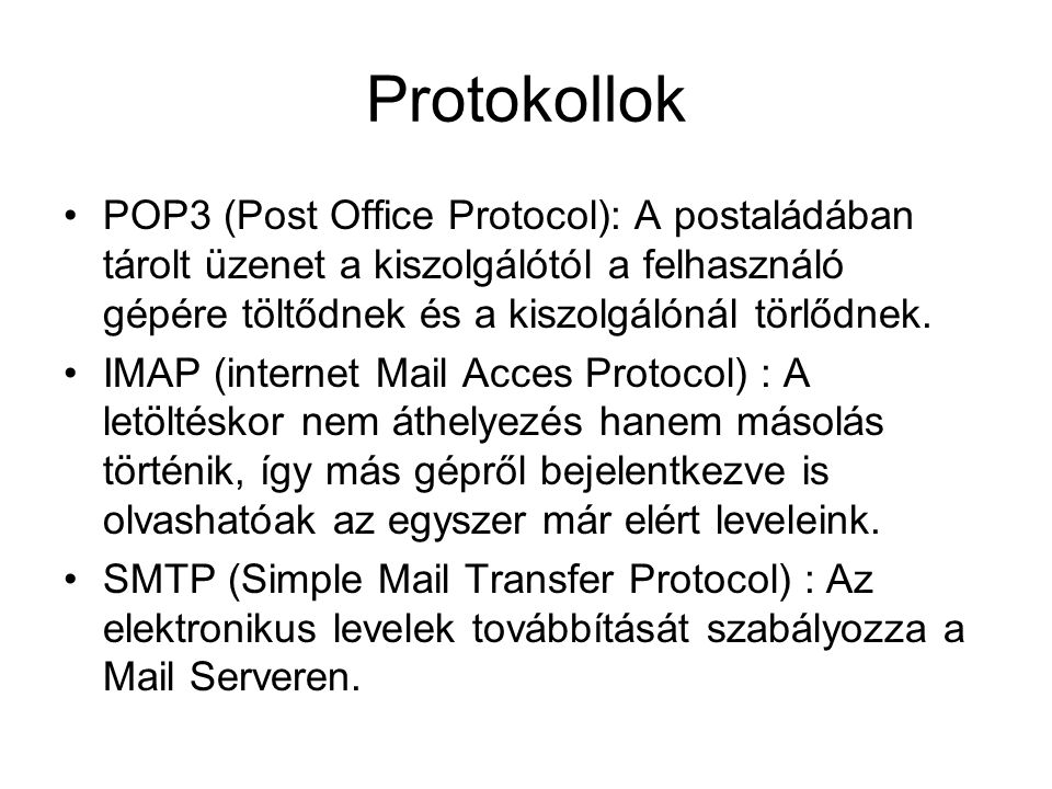 Protokollok •POP3 (Post Office Protocol): A postaládában tárolt üzenet a kiszolgálótól a felhasználó gépére töltődnek és a kiszolgálónál törlődnek. •I