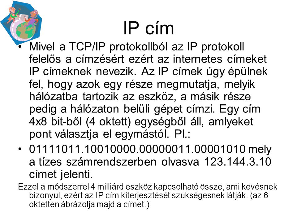 IP cím •Mivel a TCP/IP protokollból az IP protokoll felelős a címzésért ezért az internetes címeket IP címeknek nevezik. Az IP címek úgy épülnek fel,