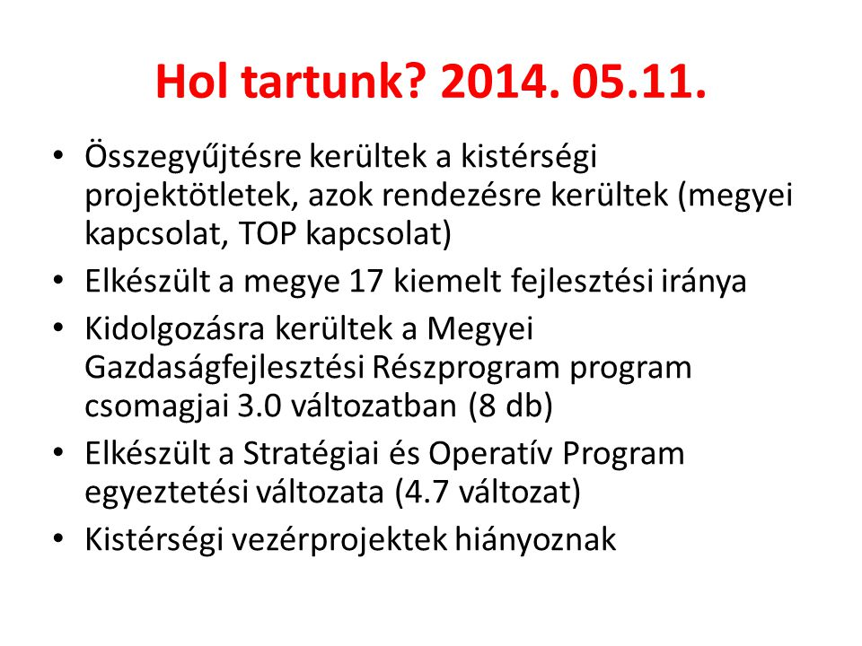 Hol tartunk? 2014. 05.11. • Összegyűjtésre kerültek a kistérségi projektötletek, azok rendezésre kerültek (megyei kapcsolat, TOP kapcsolat) • Elkészül
