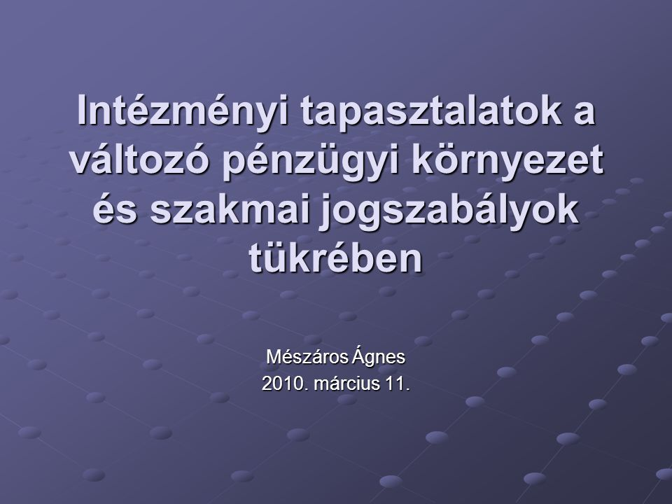 Intézményi tapasztalatok a változó pénzügyi környezet és szakmai jogszabályok tükrében Mészáros Ágnes 2010.
