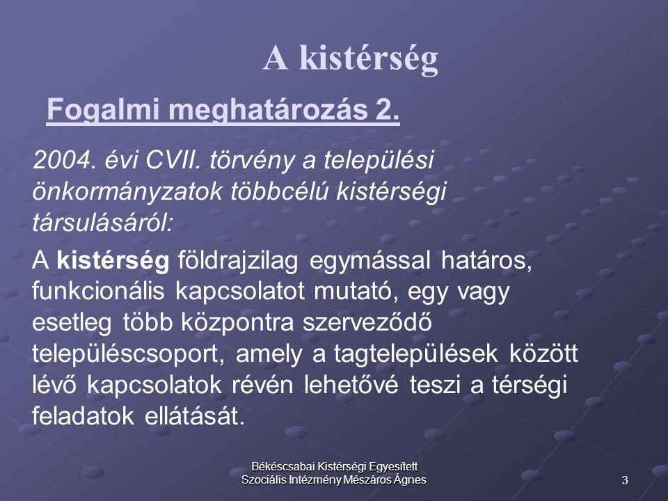 3 Békéscsabai Kistérségi Egyesített Szociális Intézmény Mészáros Ágnes A kistérség 2004. évi CVII. törvény a települési önkormányzatok többcélú kistér