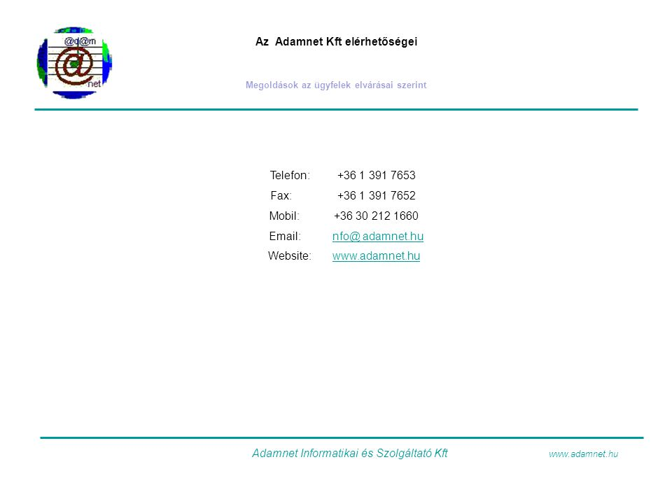 Az Adamnet Kft elérhetőségei Megoldások az ügyfelek elvárásai szerint Telefon:+36 1 391 7653 Fax:+36 1 391 7652 Mobil:+36 30 212 1660 Email: nfo@ adam