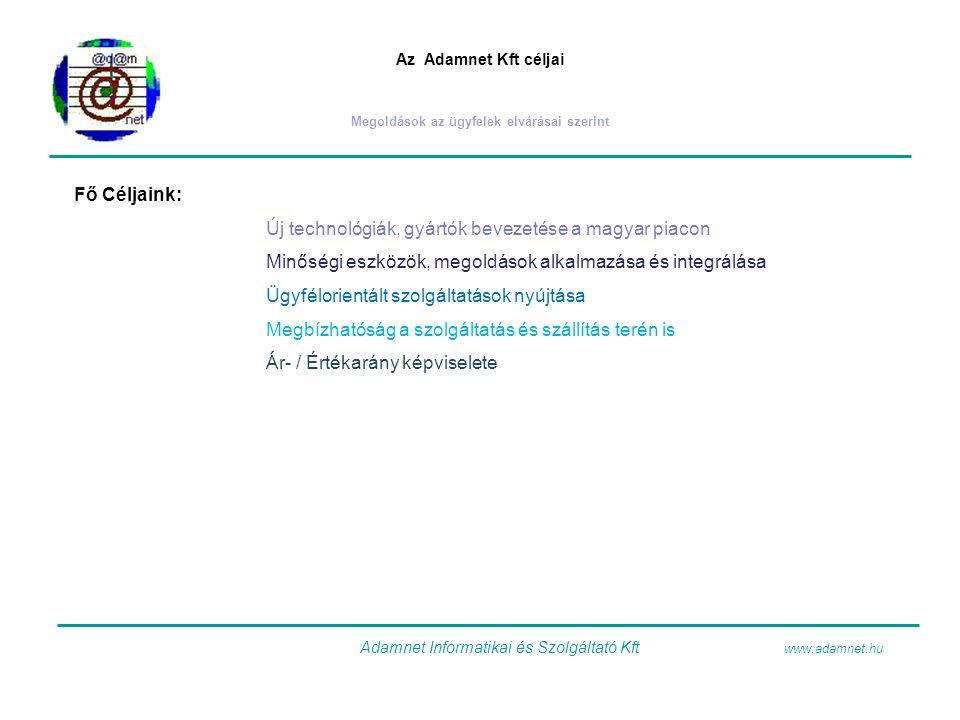 Az Adamnet Kft céljai Megoldások az ügyfelek elvárásai szerint Fő Céljaink: Új technológiák, gyártók bevezetése a magyar piacon Minőségi eszközök, meg