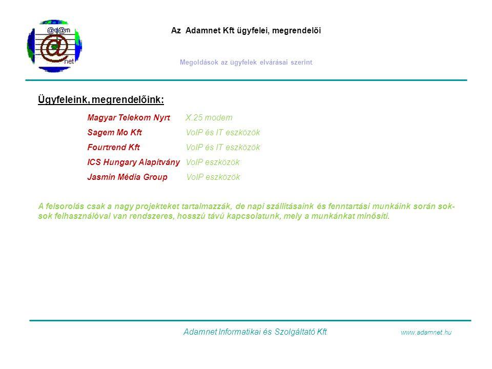 Az Adamnet Kft ügyfelei, megrendelői Megoldások az ügyfelek elvárásai szerint Ügyfeleink, megrendelőink: Magyar Telekom NyrtX.25 modem Sagem Mo KftVoIP és IT eszközök Fourtrend KftVoIP és IT eszközök ICS Hungary AlapítványVoIP eszközök Jasmin Média Group VoIP eszközök A felsorolás csak a nagy projekteket tartalmazzák, de napi szállításaink és fenntartási munkáink során sok- sok felhasználóval van rendszeres, hosszú távú kapcsolatunk, mely a munkánkat minősíti.