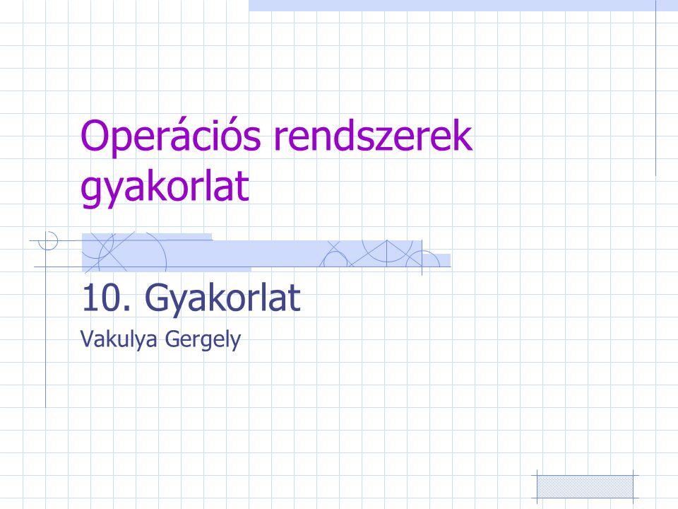 Operációs rendszerek gyakorlat 10. Gyakorlat Vakulya Gergely