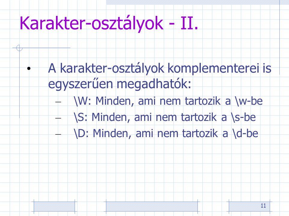 11 Karakter-osztályok - II. • A karakter-osztályok komplementerei is egyszerűen megadhatók: – \W: Minden, ami nem tartozik a \w-be – \S: Minden, ami n