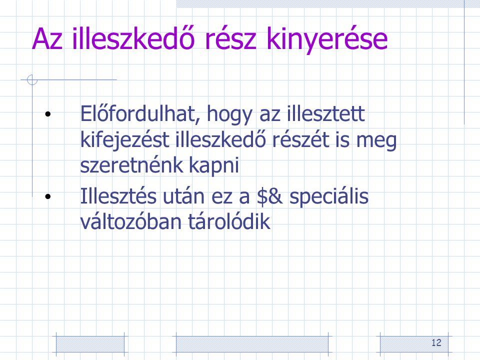 12 Az illeszkedő rész kinyerése • Előfordulhat, hogy az illesztett kifejezést illeszkedő részét is meg szeretnénk kapni • Illesztés után ez a $& speciális változóban tárolódik