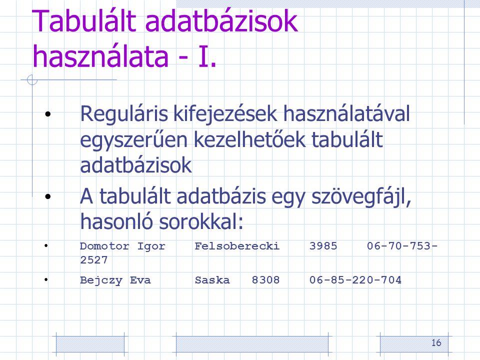 16 Tabulált adatbázisok használata - I. • Reguláris kifejezések használatával egyszerűen kezelhetőek tabulált adatbázisok • A tabulált adatbázis egy s