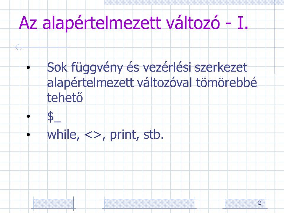 2 Az alapértelmezett változó - I. • Sok függvény és vezérlési szerkezet alapértelmezett változóval tömörebbé tehető • $_ • while, <>, print, stb.