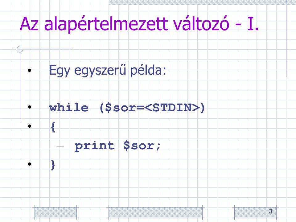 3 Az alapértelmezett változó - I. • Egy egyszerű példa: • while ($sor= ) • { – print $sor; • }