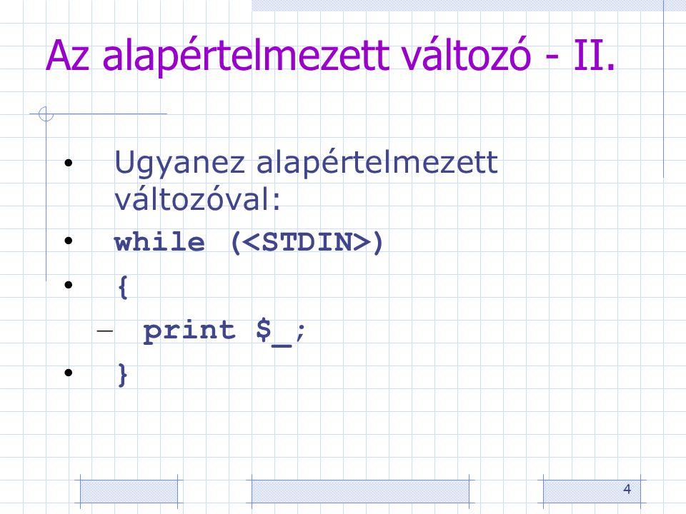 4 Az alapértelmezett változó - II. • Ugyanez alapértelmezett változóval: • while ( ) • { – print $_; • }