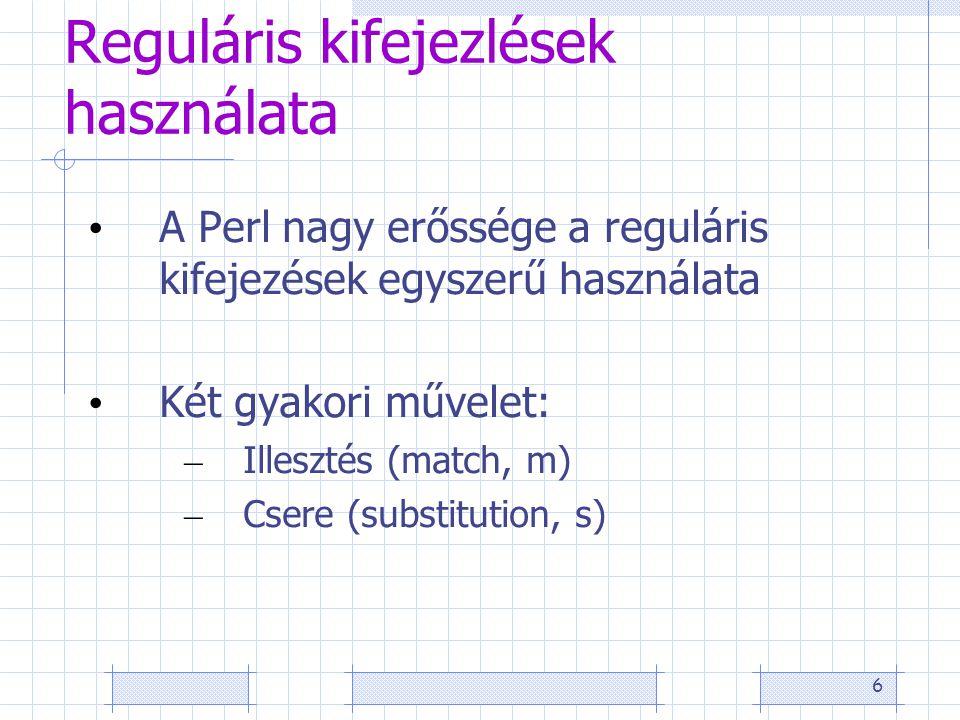 6 Reguláris kifejezlések használata • A Perl nagy erőssége a reguláris kifejezések egyszerű használata • Két gyakori művelet: – Illesztés (match, m) – Csere (substitution, s)