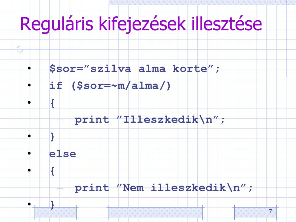 """7 Reguláris kifejezések illesztése • $sor=""""szilva alma korte""""; • if ($sor=~m/alma/) • { – print """"Illeszkedik\n""""; • } • else • { – print """"Nem illeszked"""