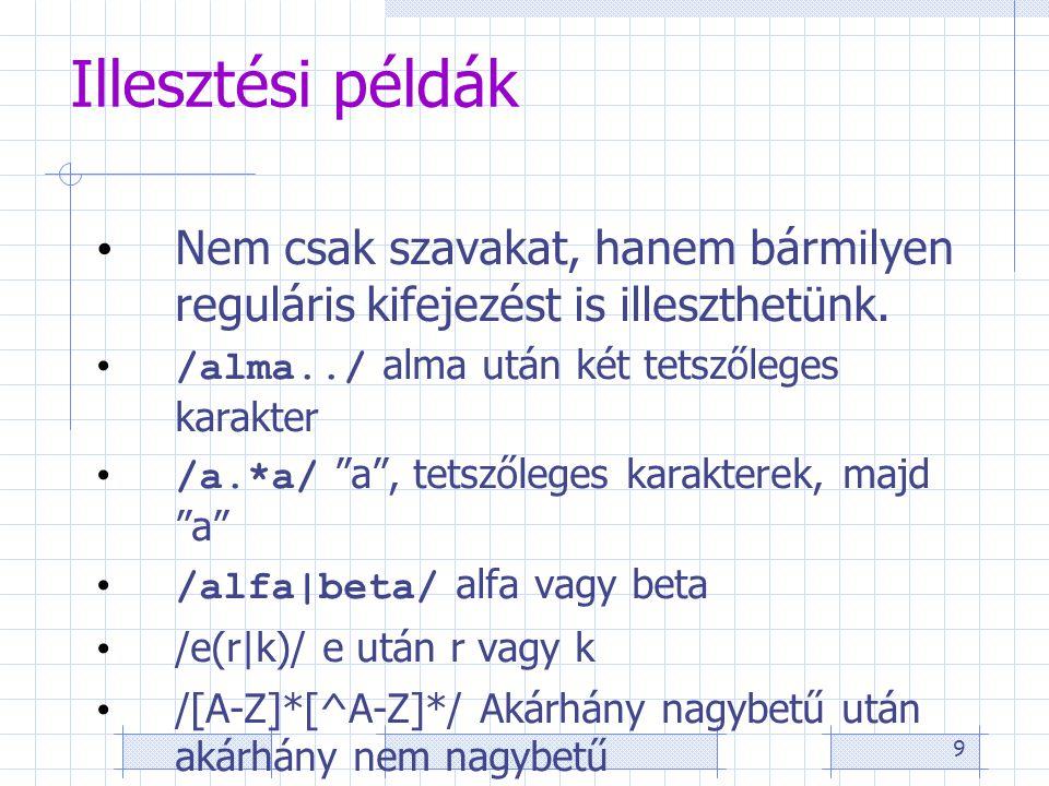 9 Illesztési példák • Nem csak szavakat, hanem bármilyen reguláris kifejezést is illeszthetünk. • /alma../ alma után két tetszőleges karakter • /a.*a/