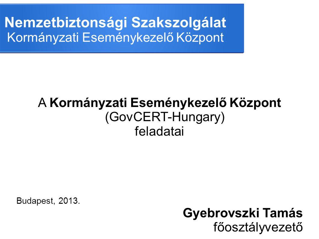 Nemzetbiztonsági Szakszolgálat Kormányzati Eseménykezelő Központ A Kormányzati Eseménykezelő Központ (GovCERT-Hungary) feladatai Budapest, 2013. Gyebr