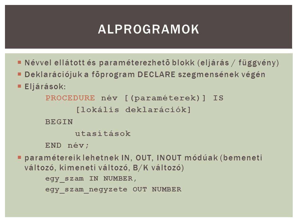  Névvel ellátott és paraméterezhetõ blokk (eljárás / függvény)  Deklarációjuk a fõprogram DECLARE szegmensének végén  Eljárások: PROCEDURE név [(paraméterek)] IS [lokális deklarációk] BEGIN utasítások END név;  paramétereik lehetnek IN, OUT, INOUT módúak (bemeneti változó, kimeneti változó, B/K változó) egy_szam IN NUMBER, egy_szam_negyzete OUT NUMBER ALPROGRAMOK