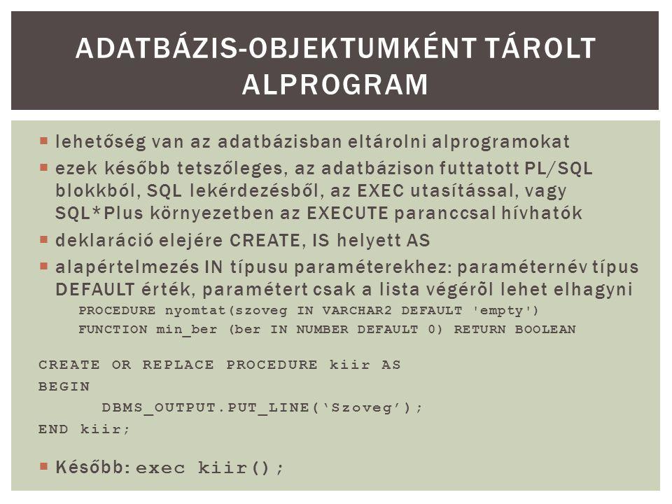  lehetőség van az adatbázisban eltárolni alprogramokat  ezek később tetszőleges, az adatbázison futtatott PL/SQL blokkból, SQL lekérdezésből, az EXEC utasítással, vagy SQL*Plus környezetben az EXECUTE paranccsal hívhatók  deklaráció elejére CREATE, IS helyett AS  alapértelmezés IN típusu paraméterekhez: paraméternév típus DEFAULT érték, paramétert csak a lista végérõl lehet elhagyni PROCEDURE nyomtat(szoveg IN VARCHAR2 DEFAULT empty ) FUNCTION min_ber (ber IN NUMBER DEFAULT 0) RETURN BOOLEAN CREATE OR REPLACE PROCEDURE kiir AS BEGIN DBMS_OUTPUT.PUT_LINE('Szoveg'); END kiir;  Később: exec kiir(); ADATBÁZIS-OBJEKTUMKÉNT TÁROLT ALPROGRAM