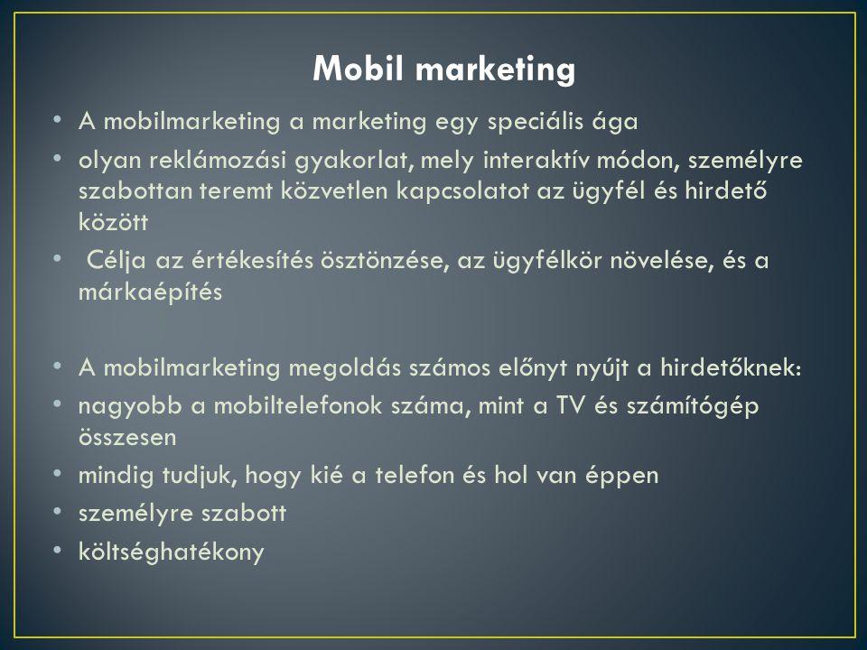 • A mobilmarketing a marketing egy speciális ága • olyan reklámozási gyakorlat, mely interaktív módon, személyre szabottan teremt közvetlen kapcsolatot az ügyfél és hirdető között • Célja az értékesítés ösztönzése, az ügyfélkör növelése, és a márkaépítés • A mobilmarketing megoldás számos előnyt nyújt a hirdetőknek: • nagyobb a mobiltelefonok száma, mint a TV és számítógép összesen • mindig tudjuk, hogy kié a telefon és hol van éppen • személyre szabott • költséghatékony Mobil marketing