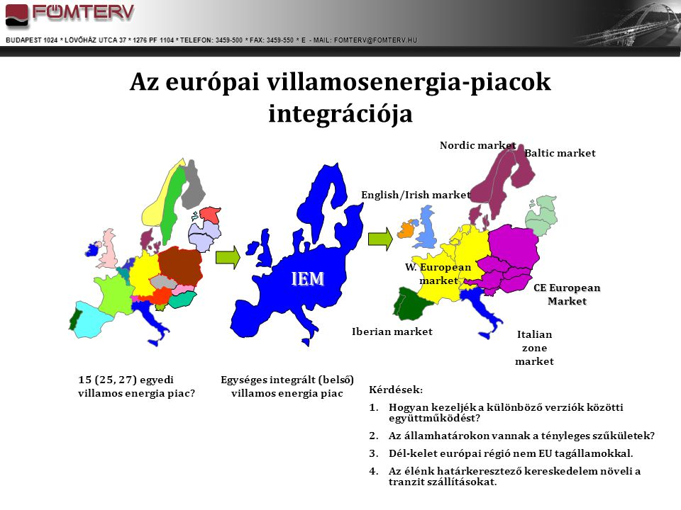 BUDAPEST 1024 * LÖVŐHÁZ UTCA 37 * 1276 PF 1104 * TELEFON: 3459-500 * FAX: 3459-550 * E - MAIL: FOMTERV@FOMTERV.HU Regionális villamosenergia-piacok Európában Közép-kelet Európa (DE-PL-CZ-SK-AT-HU-SI) Balti államok (EE-LV-LT-FI) Észak Európa (NO-DK-SE-FI-DE-PL) Közép-nyugat Európa (FR-BE-NL- LU-DE) Nagy- Britannia és Írország (IE-UK-FR) Közép Dél Európa (FR-IT-CH-DE-AT-SI-GR) Dél-kelet Európa (HR-RS-RO-BG-MK-ME- BA-AL-HU-IT-AT-SI-GR)