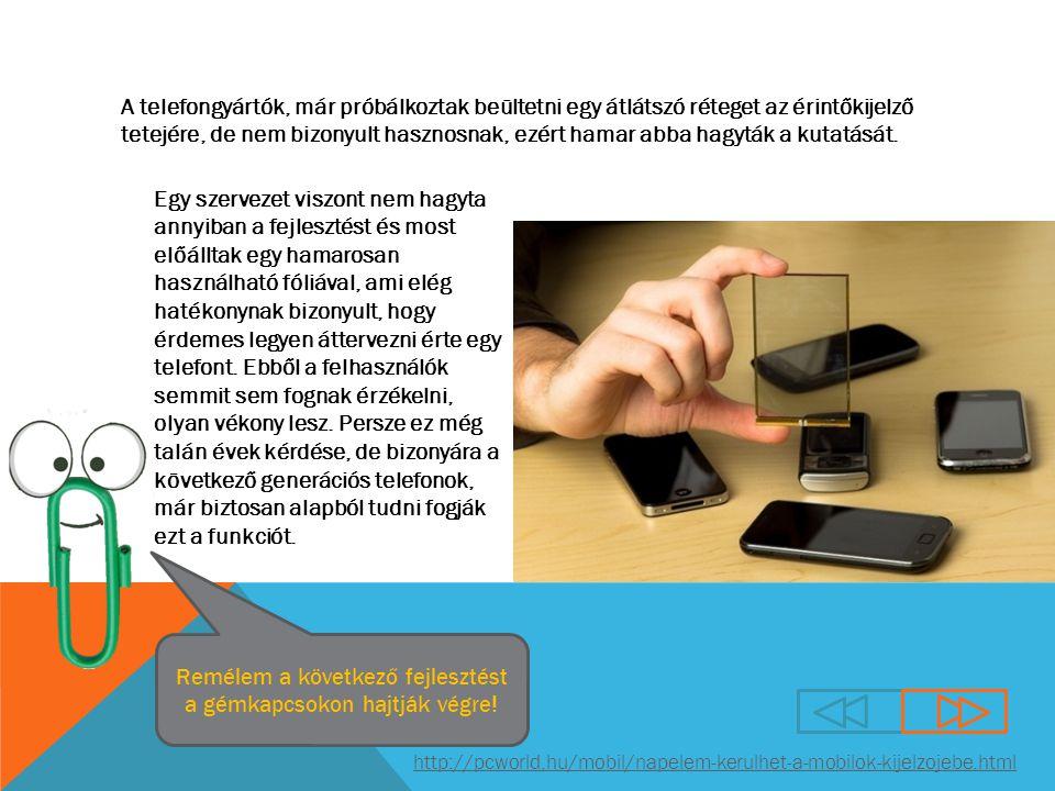 http://pcworld.hu/mobil/napelem-kerulhet-a-mobilok-kijelzojebe.html A telefongyártók, már próbálkoztak beültetni egy átlátszó réteget az érintőkijelző tetejére, de nem bizonyult hasznosnak, ezért hamar abba hagyták a kutatását.