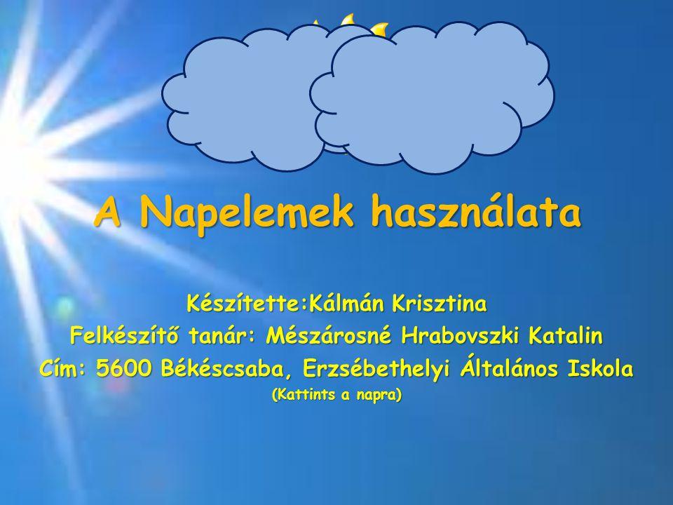 A Napelemek használata Készítette:Kálmán Krisztina Felkészítő tanár: Mészárosné Hrabovszki Katalin Cím: 5600 Békéscsaba, Erzsébethelyi Általános Iskol