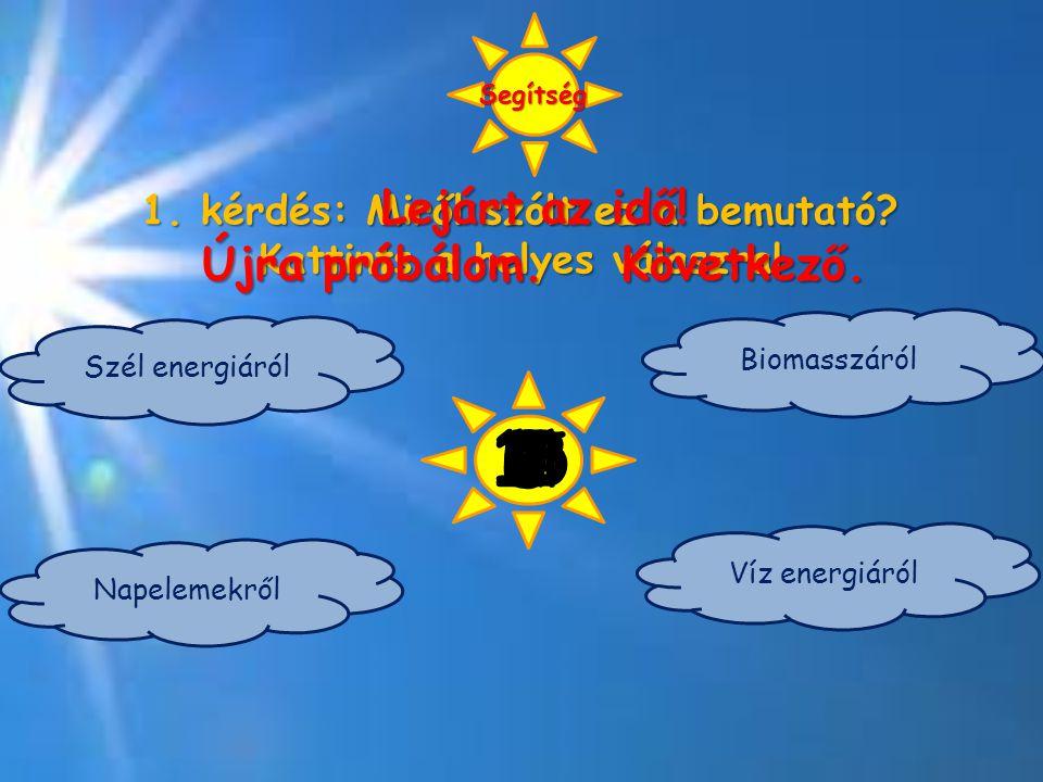 1. kérdés: Miről szólt ez a bemutató? Kattints a helyes válaszra! Szél energiáról Napelemekről Biomasszáról Víz energiáról 1615 14 13 12 11 10 9 Segít