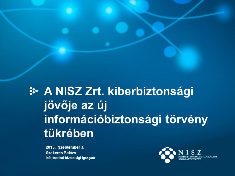 A NISZ Zrt. kiberbiztonsági jövője az új információbiztonsági törvény tükrében 2013. Szeptember 3. Szekeres Balázs Informatikai biztonsági igazgató