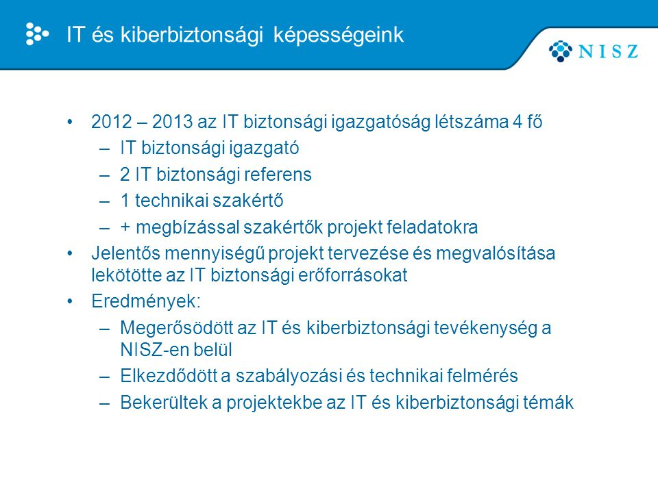 IT és kiberbiztonsági képességeink •2013 júliustól jelentős szervezeti változások kezdődtek –IT biztonsági igazgatóság létszáma fokozatosan megnőtt (jelenleg 16 fő) –Az üzemeltetésen létrejött az Üzemeltetés Biztonsági Ügyelet (jelenleg 3 fő) •A kormányzati IT és Kiberbiztonsági felügyeleti rendszer megkezdte a jogszabályok szerinti működését •A projektek megvalósulási fázisba kerültek –jelentős részük 2013 év végére megvalósul –más részük 2014-ben valósul meg